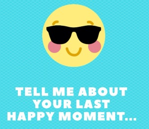 Tell me about your last happy moment